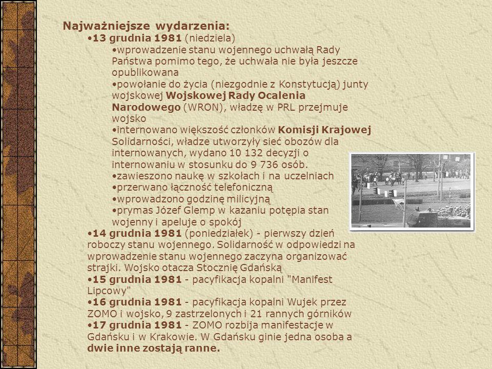 Najważniejsze wydarzenia: 13 grudnia 1981 (niedziela) wprowadzenie stanu wojennego uchwałą Rady Państwa pomimo tego, że uchwała nie była jeszcze opublikowana powołanie do życia (niezgodnie z Konstytucją) junty wojskowej Wojskowej Rady Ocalenia Narodowego (WRON), władzę w PRL przejmuje wojsko internowano większość członków Komisji Krajowej Solidarności, władze utworzyły sieć obozów dla internowanych, wydano 10 132 decyzji o internowaniu w stosunku do 9 736 osób.