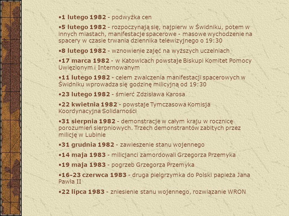 1 lutego 1982 - podwyżka cen 5 lutego 1982 - rozpoczynają się, najpierw w Świdniku, potem w innych miastach, manifestacje spacerowe - masowe wychodzenie na spacery w czasie trwania dziennika telewizyjnego o 19:30 8 lutego 1982 - wznowienie zajęć na wyższych uczelniach 17 marca 1982 - w Katowicach powstaje Biskupi Komitet Pomocy Uwięzionym i Internowanym 11 lutego 1982 - celem zwalczenia manifestacji spacerowych w Świdniku wprowadza się godzinę milicyjną od 19:30 23 lutego 1982 - śmierć Zdzisława Karosa 22 kwietnia 1982 - powstaje Tymczasowa Komisja Koordynacyjna Solidarności 31 sierpnia 1982 - demonstracje w całym kraju w rocznicę porozumień sierpniowych.