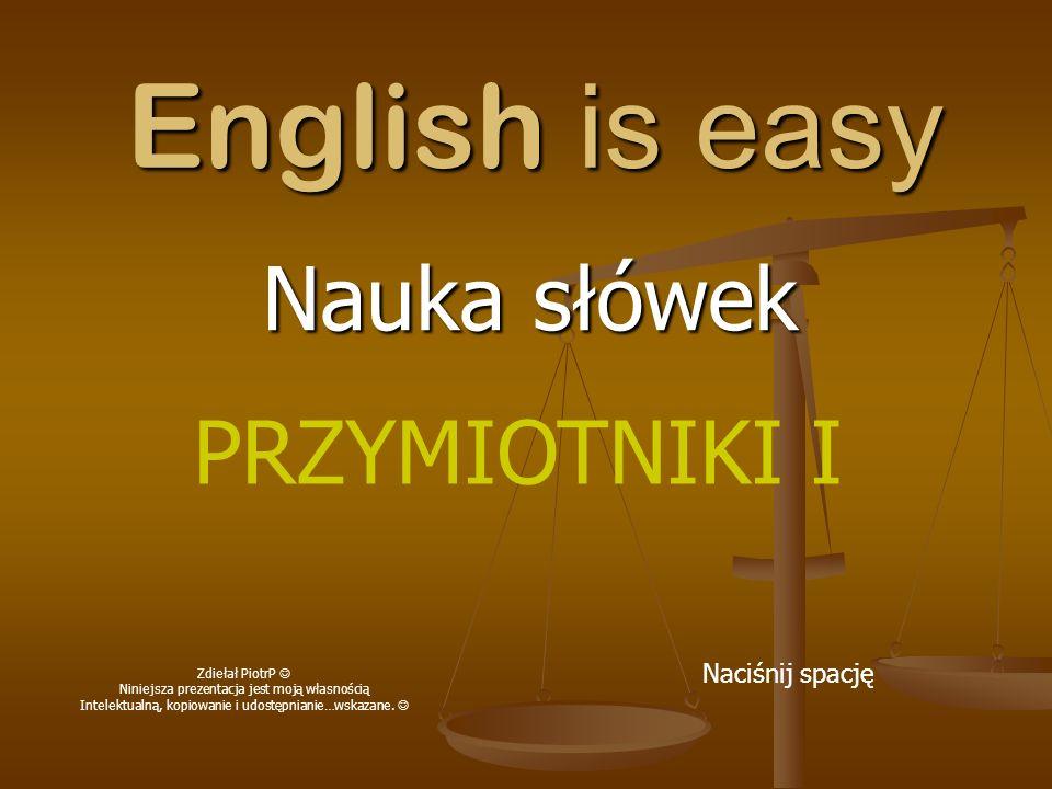 English is easy Nauka słówek Naciśnij spację PRZYMIOTNIKI I Zdiełał PiotrP Niniejsza prezentacja jest moją własnością Intelektualną, kopiowanie i udos