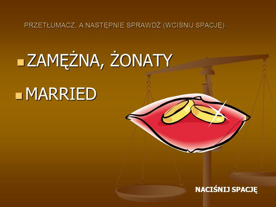 PRZETŁUMACZ, A NASTĘPNIE SPRAWDŹ (WCIŚNIJ SPACJĘ) ZAMĘŻNA, ŻONATY ZAMĘŻNA, ŻONATY MARRIED MARRIED NACIŚNIJ SPACJĘ