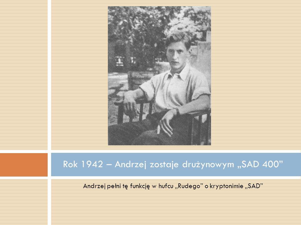 Andrzej pełni tę funkcję w hufcu Rudego o kryptonimie SAD Rok 1942 – Andrzej zostaje drużynowym SAD 400