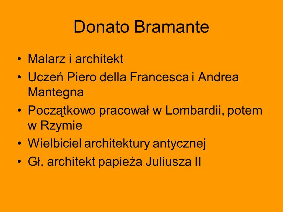 Donato Bramante Malarz i architekt Uczeń Piero della Francesca i Andrea Mantegna Początkowo pracował w Lombardii, potem w Rzymie Wielbiciel architektu