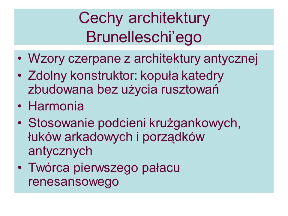 Cechy architektury Brunelleschiego Wzory czerpane z architektury antycznej Zdolny konstruktor: kopuła katedry zbudowana bez użycia rusztowań Harmonia Stosowanie podcieni krużgankowych, łuków arkadowych i porządków antycznych Twórca pierwszego pałacu renesansowego