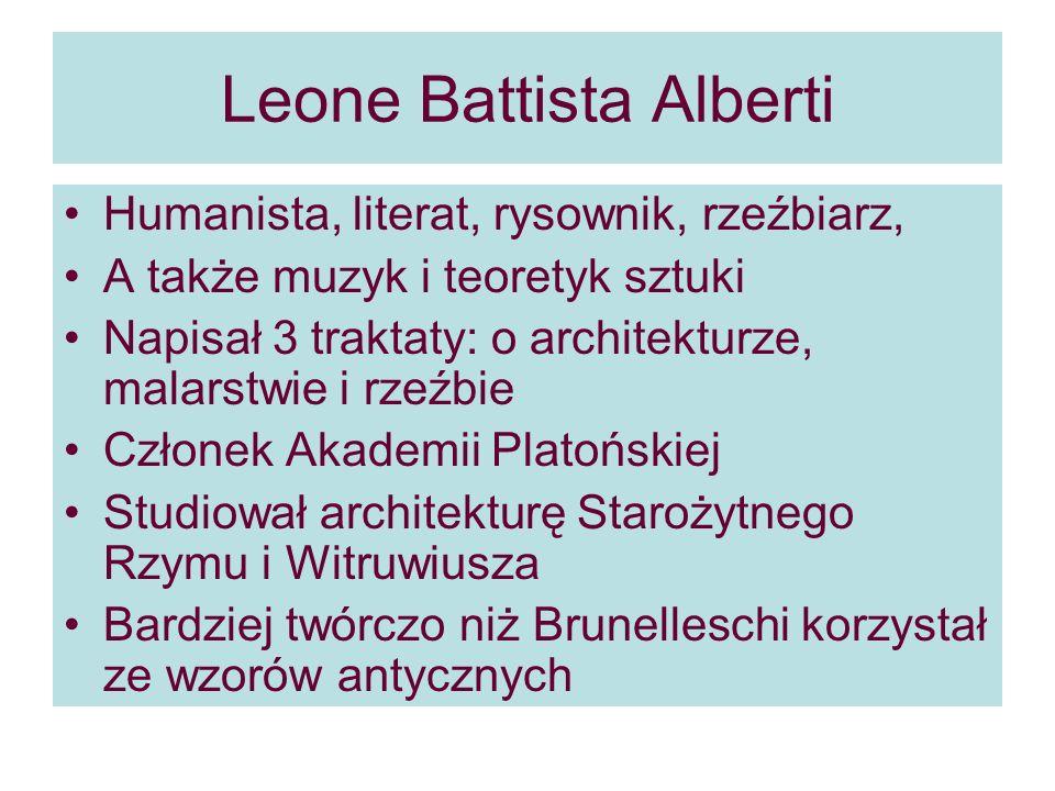 Leone Battista Alberti Humanista, literat, rysownik, rzeźbiarz, A także muzyk i teoretyk sztuki Napisał 3 traktaty: o architekturze, malarstwie i rzeźbie Członek Akademii Platońskiej Studiował architekturę Starożytnego Rzymu i Witruwiusza Bardziej twórczo niż Brunelleschi korzystał ze wzorów antycznych