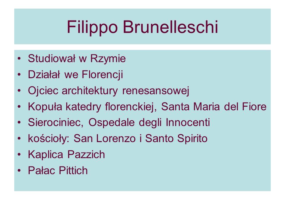 Filippo Brunelleschi Studiował w Rzymie Działał we Florencji Ojciec architektury renesansowej Kopuła katedry florenckiej, Santa Maria del Fiore Sierociniec, Ospedale degli Innocenti kościoły: San Lorenzo i Santo Spirito Kaplica Pazzich Pałac Pittich