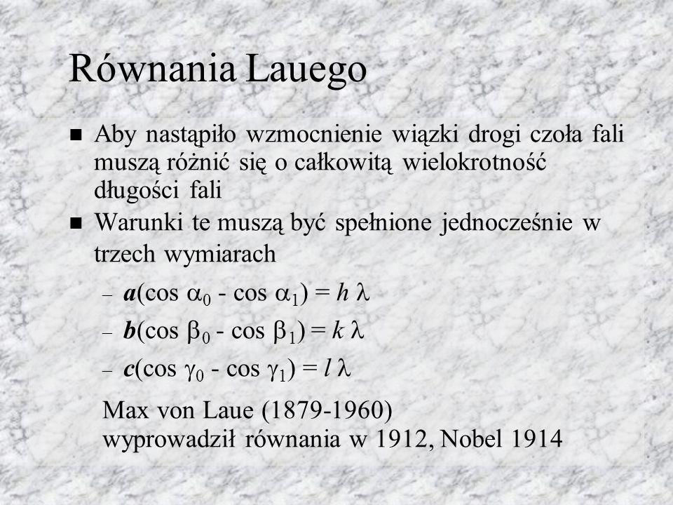Równania Lauego Aby nastąpiło wzmocnienie wiązki drogi czoła fali muszą różnić się o całkowitą wielokrotność długości fali Warunki te muszą być spełnione jednocześnie w trzech wymiarach – a(cos 0 - cos 1 ) = h – b(cos 0 - cos 1 ) = k – c(cos 0 - cos 1 ) = l Max von Laue (1879-1960) wyprowadził równania w 1912, Nobel 1914