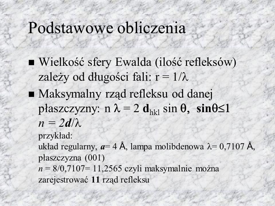 Podstawowe obliczenia Wielkość sfery Ewalda (ilość refleksów) zależy od długości fali: r = 1/ Maksymalny rząd refleksu od danej płaszczyzny: n = 2 d hkl sin sin n = 2d/ przykład: układ regularny, a= 4 Å, lampa molibdenowa = 0,7107 Å, płaszczyzna (001) n = 8/0,7107= 11,2565 czyli maksymalnie można zarejestrować 11 rząd refleksu