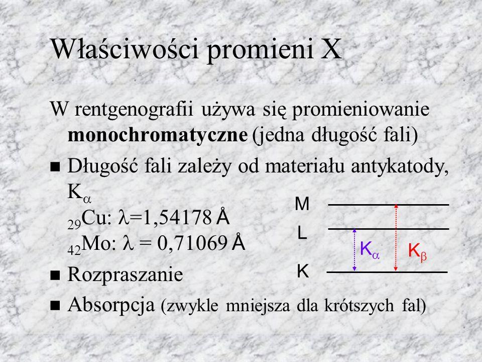 Właściwości promieni X W rentgenografii używa się promieniowanie monochromatyczne (jedna długość fali) Długość fali zależy od materiału antykatody, K 29 Cu: =1,54178 Å 42 Mo: = 0,71069 Å Rozpraszanie Absorpcja (zwykle mniejsza dla krótszych fal) K L M K K