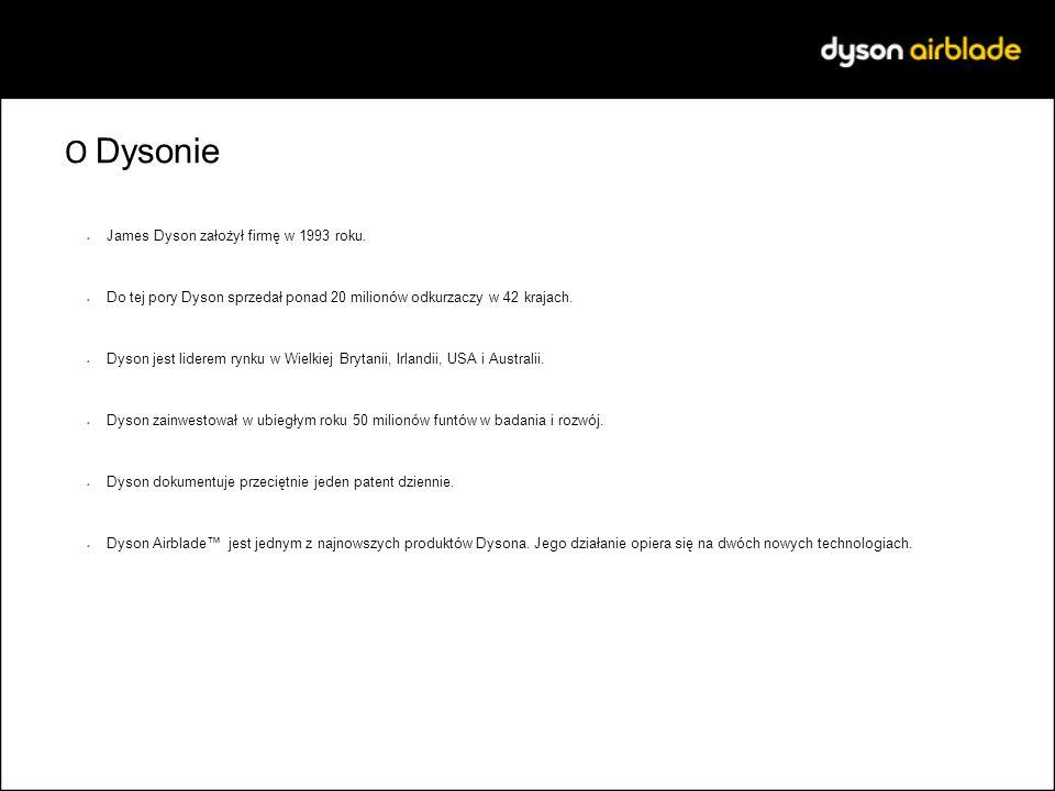 O Dysonie James Dyson założył firmę w 1993 roku. Do tej pory Dyson sprzedał ponad 20 milionów odkurzaczy w 42 krajach. Dyson jest liderem rynku w Wiel