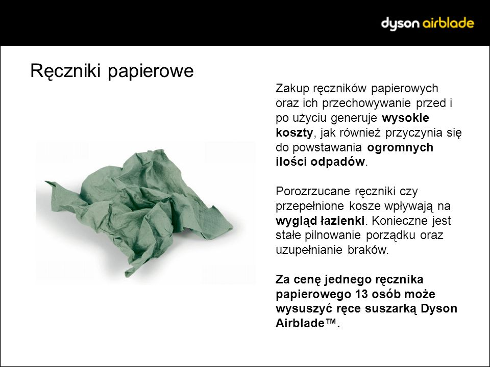 Ręczniki papierowe Zakup ręczników papierowych oraz ich przechowywanie przed i po użyciu generuje wysokie koszty, jak również przyczynia się do powsta