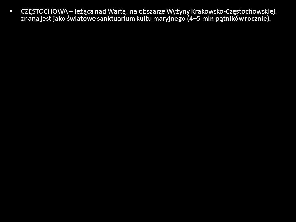 CZĘSTOCHOWA – leżąca nad Wartą, na obszarze Wyżyny Krakowsko-Częstochowskiej, znana jest jako światowe sanktuarium kultu maryjnego (4–5 mln pątników r