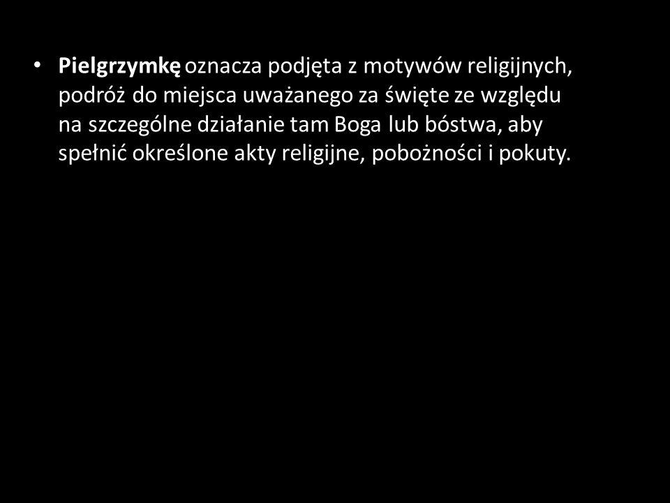 Pielgrzymkę oznacza podjęta z motywów religijnych, podróż do miejsca uważanego za święte ze względu na szczególne działanie tam Boga lub bóstwa, aby s