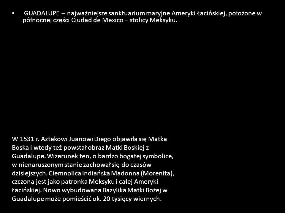 GUADALUPE – najważniejsze sanktuarium maryjne Ameryki Łacińskiej, położone w północnej części Ciudad de Mexico – stolicy Meksyku. W 1531 r. Aztekowi J
