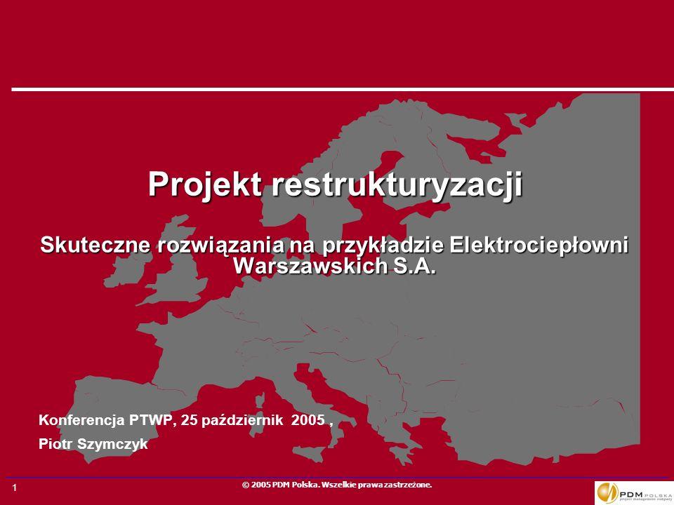 1 © 2005 PDM Polska. Wszelkie prawa zastrzeżone. Projekt restrukturyzacji Skuteczne rozwiązania na przykładzie Elektrociepłowni Warszawskich S.A. Konf