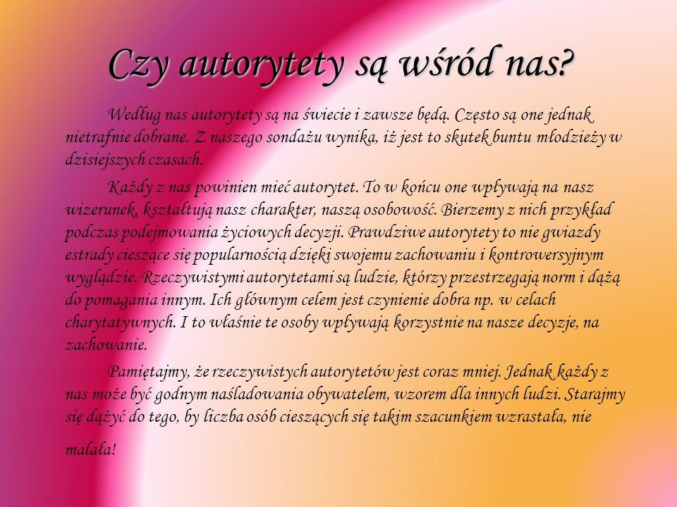 Czy autorytety są wśród nas? Według nas autorytety są na świecie i zawsze będą. Często są one jednak nietrafnie dobrane. Z naszego sondażu wynika, iż