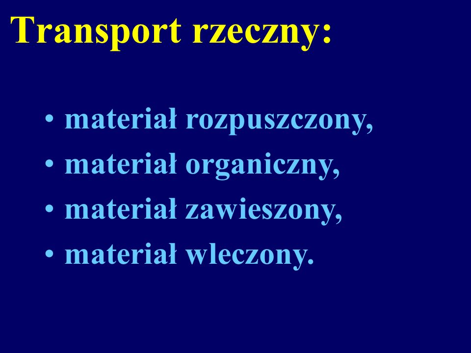 Transport rzeczny: materiał rozpuszczony, materiał organiczny, materiał zawieszony, materiał wleczony.