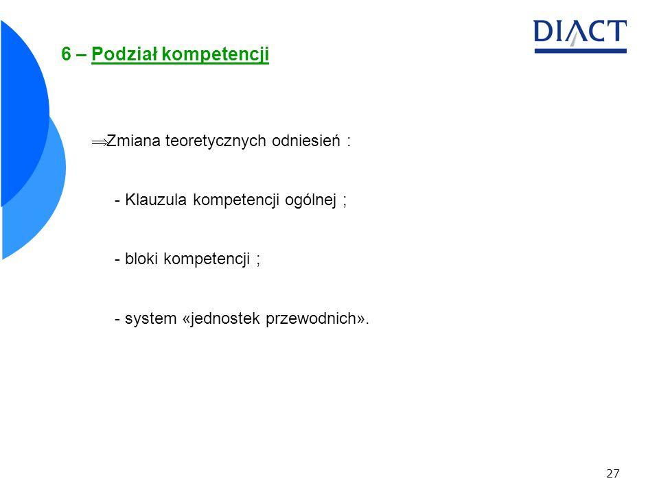 27 6 – Podział kompetencji Zmiana teoretycznych odniesień : - Klauzula kompetencji ogólnej ; - bloki kompetencji ; - system «jednostek przewodnich».