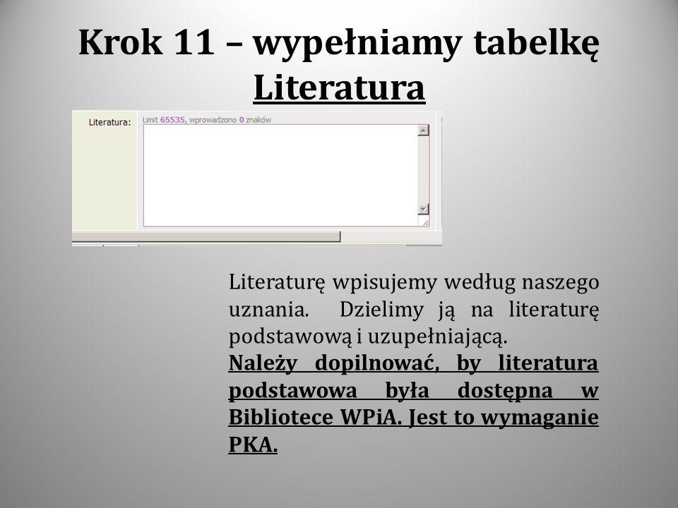 Krok 11 – wypełniamy tabelkę Literatura Literaturę wpisujemy według naszego uznania. Dzielimy ją na literaturę podstawową i uzupełniającą. Należy dopi