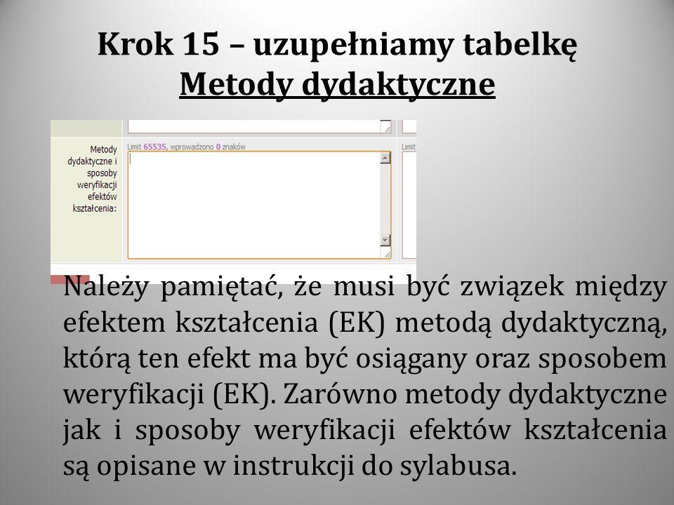 Krok 15 – uzupełniamy tabelkę Metody dydaktyczne Należy pamiętać, że musi być związek między efektem kształcenia (EK) metodą dydaktyczną, którą ten ef