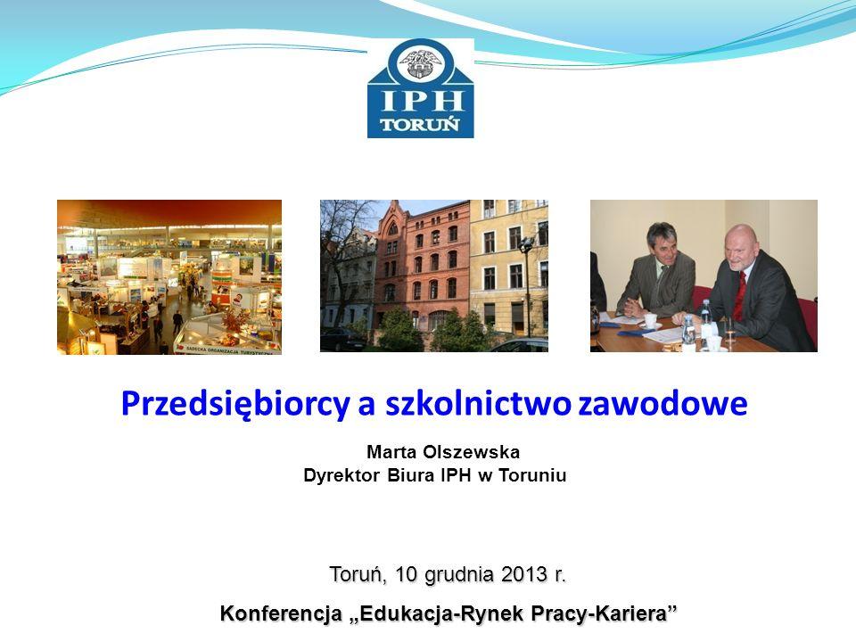 Toruń, 10 grudnia 2013 r. Konferencja Edukacja-Rynek Pracy-Kariera Przedsiębiorcy a szkolnictwo zawodowe Marta Olszewska Dyrektor Biura IPH w Toruniu