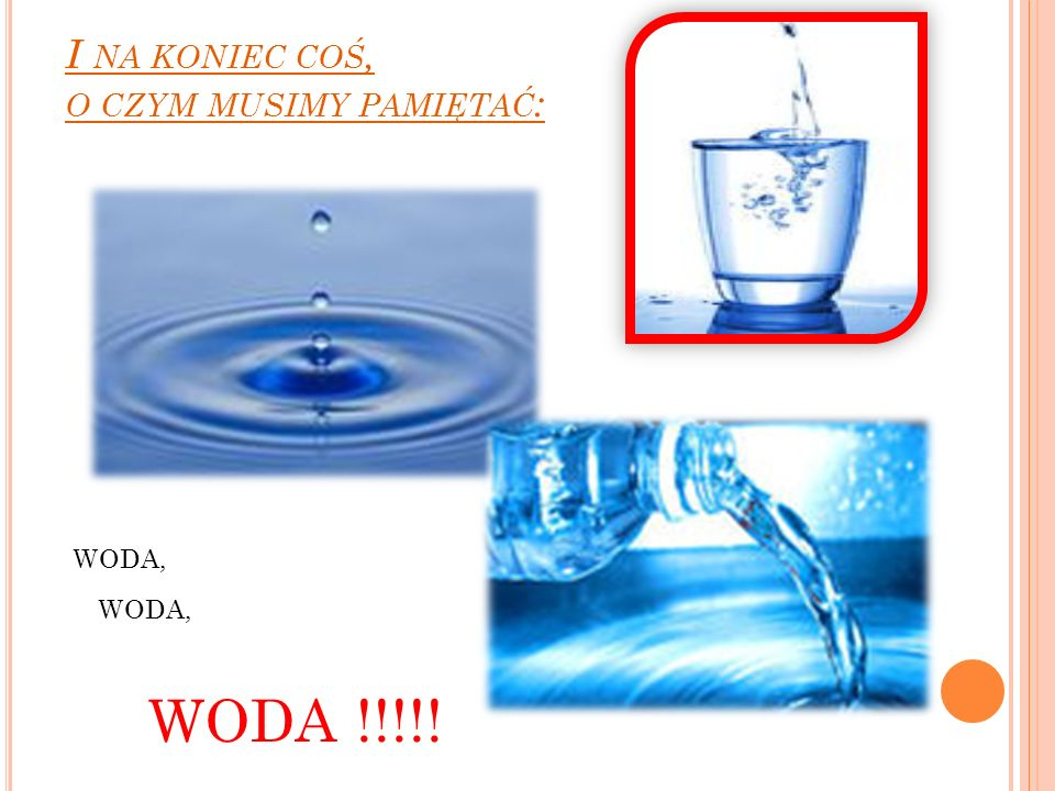 I NA KONIEC COŚ, O CZYM MUSIMY PAMIĘTAĆ : WODA, WODA !!!!!