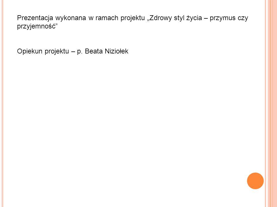 Prezentacja wykonana w ramach projektu Zdrowy styl życia – przymus czy przyjemność Opiekun projektu – p. Beata Niziołek