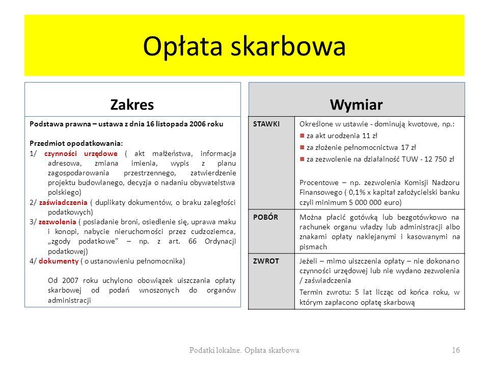 Opłata skarbowa Zakres Podstawa prawna – ustawa z dnia 16 listopada 2006 roku Przedmiot opodatkowania: 1/ czynności urzędowe ( akt małżeństwa, informacja adresowa, zmiana imienia, wypis z planu zagospodarowania przestrzennego, zatwierdzenie projektu budowlanego, decyzja o nadaniu obywatelstwa polskiego) 2/ zaświadczenia ( duplikaty dokumentów, o braku zaległości podatkowych) 3/ zezwolenia ( posiadanie broni, osiedlenie się, uprawa maku i konopi, nabycie nieruchomości przez cudzoziemca, zgody podatkowe – np.