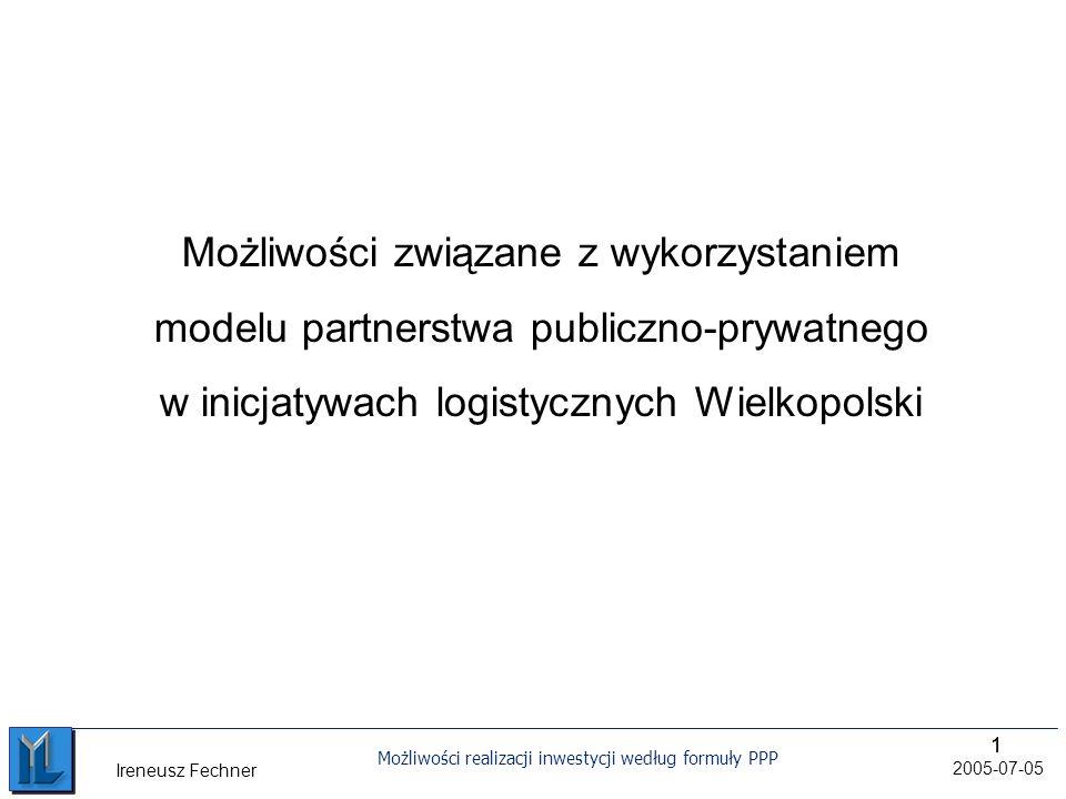 11 Możliwości realizacji inwestycji według formuły PPP 2005-07-05 Ireneusz Fechner Możliwości związane z wykorzystaniem modelu partnerstwa publiczno-prywatnego w inicjatywach logistycznych Wielkopolski