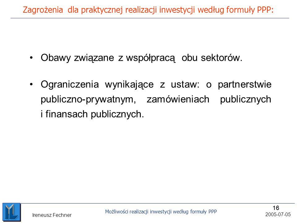16 Możliwości realizacji inwestycji według formuły PPP 2005-07-05 Ireneusz Fechner Zagrożenia dla praktycznej realizacji inwestycji według formuły PPP: Obawy związane z współpracą obu sektorów.