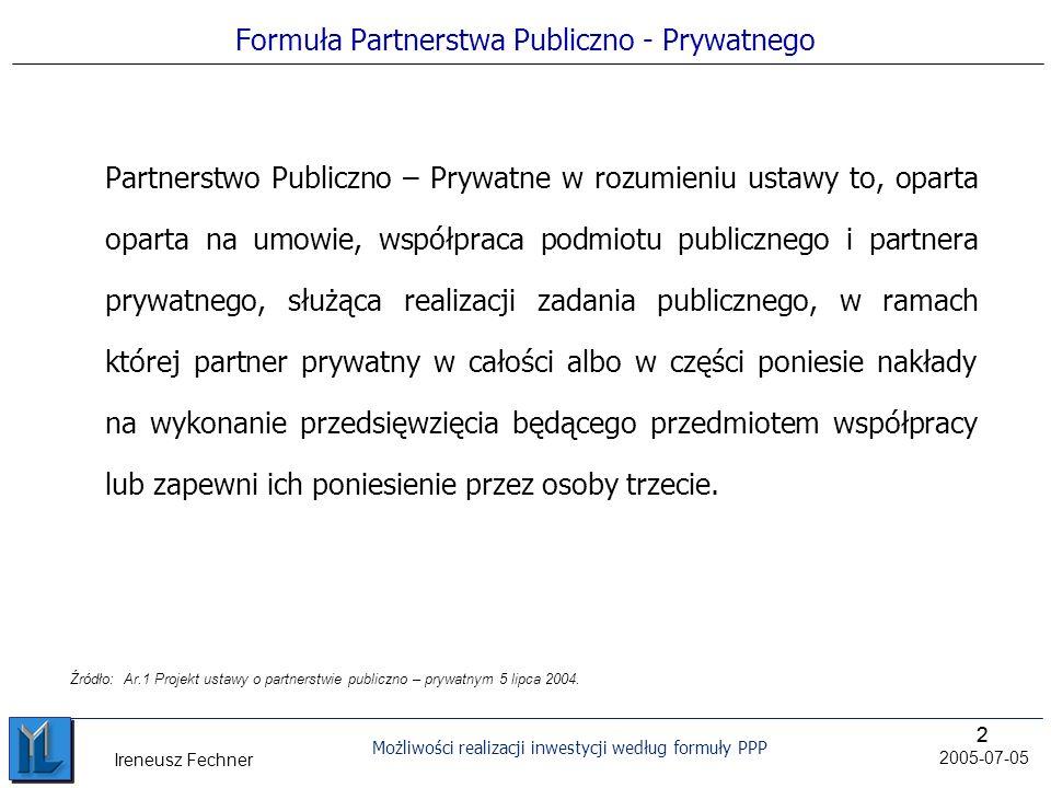 22 Możliwości realizacji inwestycji według formuły PPP 2005-07-05 Ireneusz Fechner Formuła Partnerstwa Publiczno - Prywatnego Partnerstwo Publiczno – Prywatne w rozumieniu ustawy to, oparta oparta na umowie, współpraca podmiotu publicznego i partnera prywatnego, służąca realizacji zadania publicznego, w ramach której partner prywatny w całości albo w części poniesie nakłady na wykonanie przedsięwzięcia będącego przedmiotem współpracy lub zapewni ich poniesienie przez osoby trzecie.