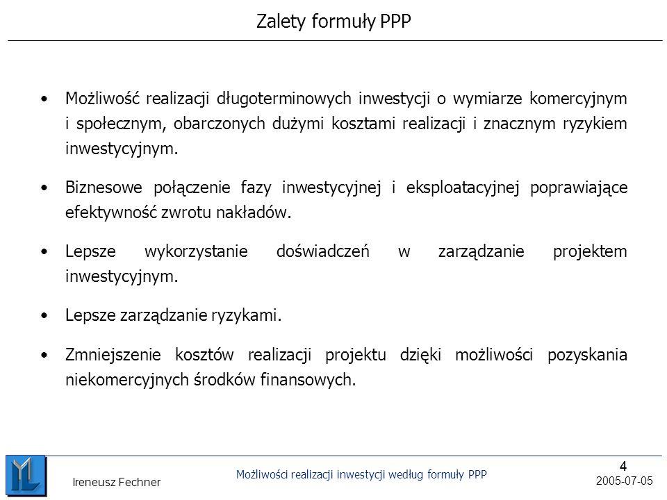 44 Możliwości realizacji inwestycji według formuły PPP 2005-07-05 Ireneusz Fechner Zalety formuły PPP Możliwość realizacji długoterminowych inwestycji o wymiarze komercyjnym i społecznym, obarczonych dużymi kosztami realizacji i znacznym ryzykiem inwestycyjnym.