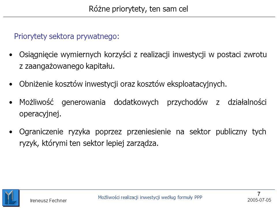 77 Możliwości realizacji inwestycji według formuły PPP 2005-07-05 Ireneusz Fechner Różne priorytety, ten sam cel Osiągnięcie wymiernych korzyści z realizacji inwestycji w postaci zwrotu z zaangażowanego kapitału.