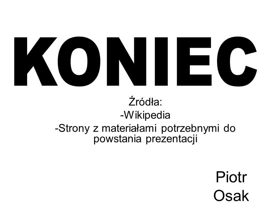 Piotr Osak Źródła: -Wikipedia -Strony z materiałami potrzebnymi do powstania prezentacji
