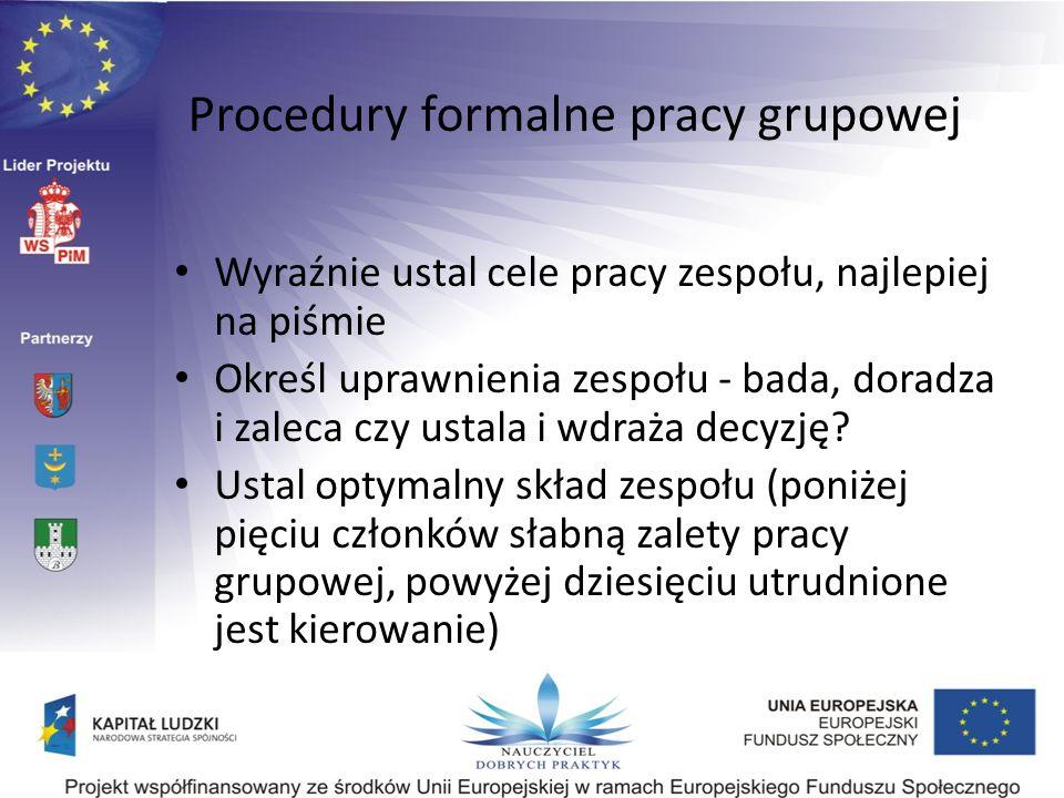 Procedury formalne pracy grupowej Wyraźnie ustal cele pracy zespołu, najlepiej na piśmie Określ uprawnienia zespołu - bada, doradza i zaleca czy ustal