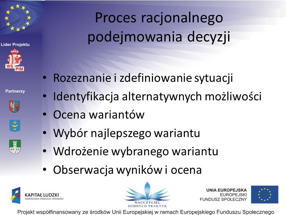 Proces racjonalnego podejmowania decyzji Rozeznanie i zdefiniowanie sytuacji Identyfikacja alternatywnych możliwości Ocena wariantów Wybór najlepszego