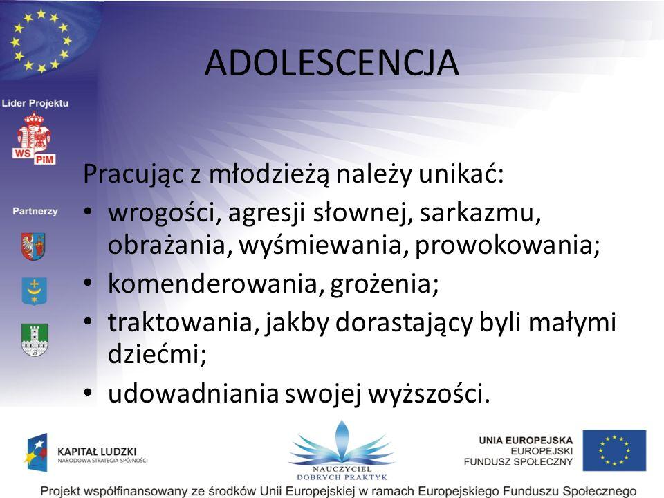 ADOLESCENCJA Pracując z młodzieżą należy unikać: wrogości, agresji słownej, sarkazmu, obrażania, wyśmiewania, prowokowania; komenderowania, grożenia;