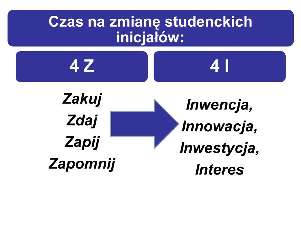 Czas na zmianę studenckich inicjałów: 4 Z Zakuj Zdaj Zapij Zapomnij 4 I Inwencja, Innowacja, Inwestycja, Interes