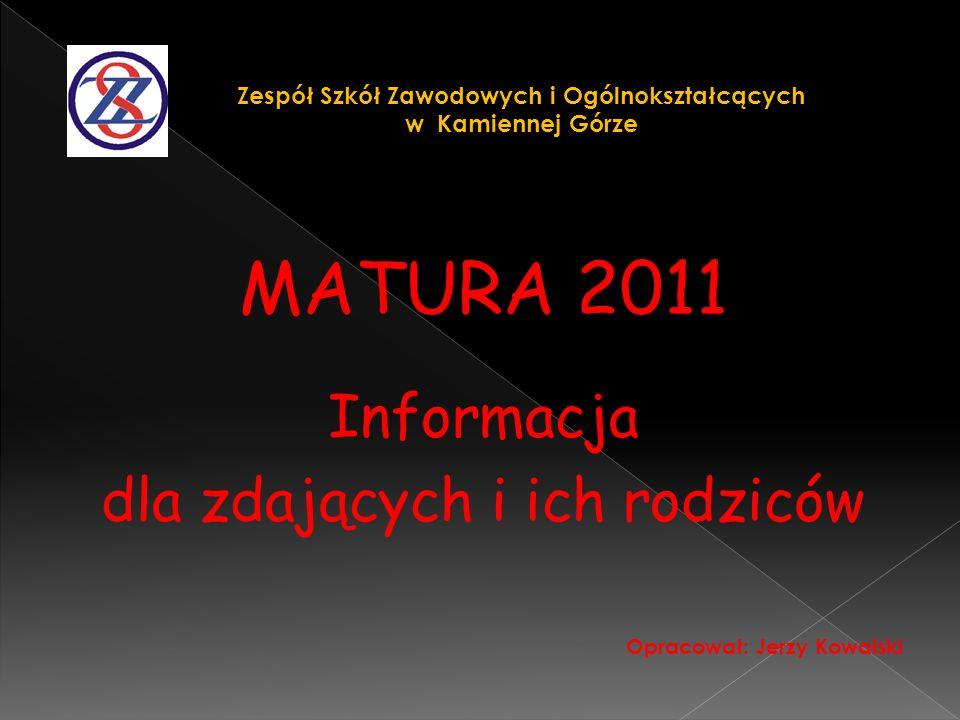 MATURA 2011 Informacja dla zdających i ich rodziców Opracował: Jerzy Kowalski Zespół Szkół Zawodowych i Ogólnokształcących w Kamiennej Górze