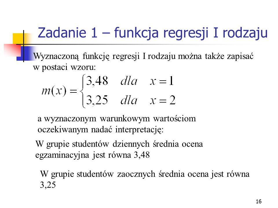 16 Zadanie 1 – funkcja regresji I rodzaju Wyznaczoną funkcję regresji I rodzaju można także zapisać w postaci wzoru: a wyznaczonym warunkowym wartości