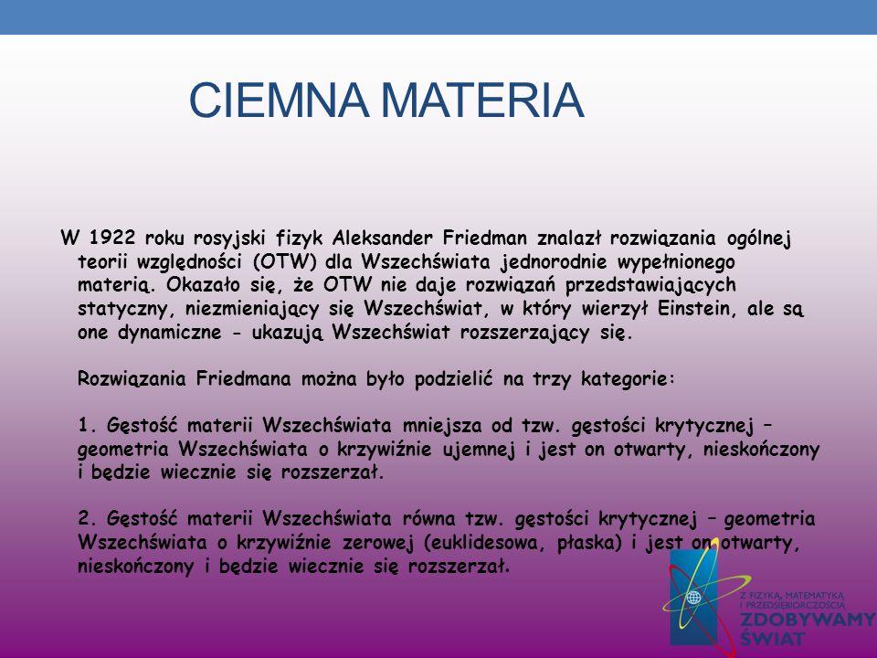 CIEMNA MATERIA W 1922 roku rosyjski fizyk Aleksander Friedman znalazł rozwiązania ogólnej teorii względności (OTW) dla Wszechświata jednorodnie wypełn
