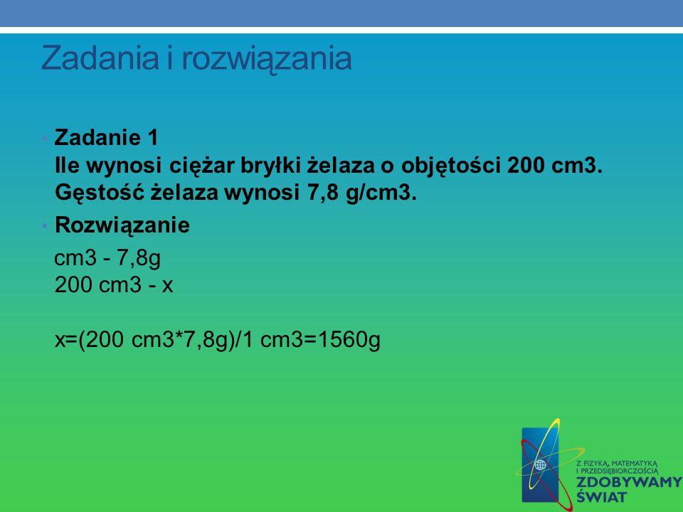 Zadania i rozwiązania Zadanie 1 Ile wynosi ciężar bryłki żelaza o objętości 200 cm3. Gęstość żelaza wynosi 7,8 g/cm3. Rozwiązanie cm3 - 7,8g 200 cm3 -