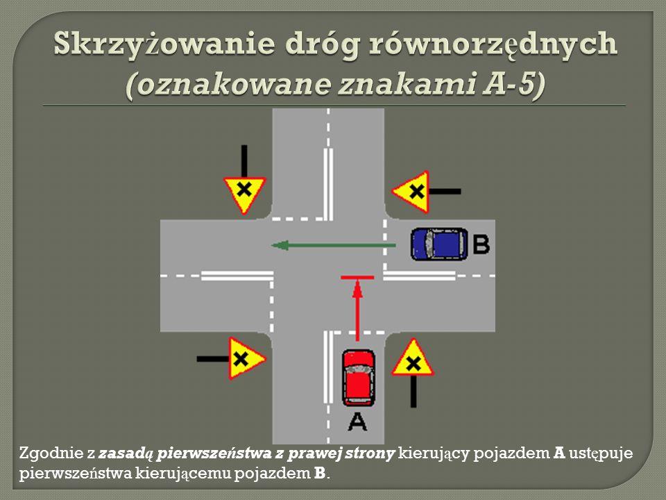 Zgodnie z zasadą pierwszeństwa z prawej strony kieruj ą cy pojazdem A ust ę puje pierwsze ń stwa kieruj ą cemu pojazdem B.