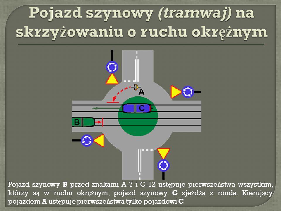 Pojazd szynowy B przed znakami A-7 i C-12 ust ę puje pierwsze ń stwa wszystkim, którzy s ą w ruchu okr ęż nym; pojazd szynowy C zje ż d ż a z ronda.