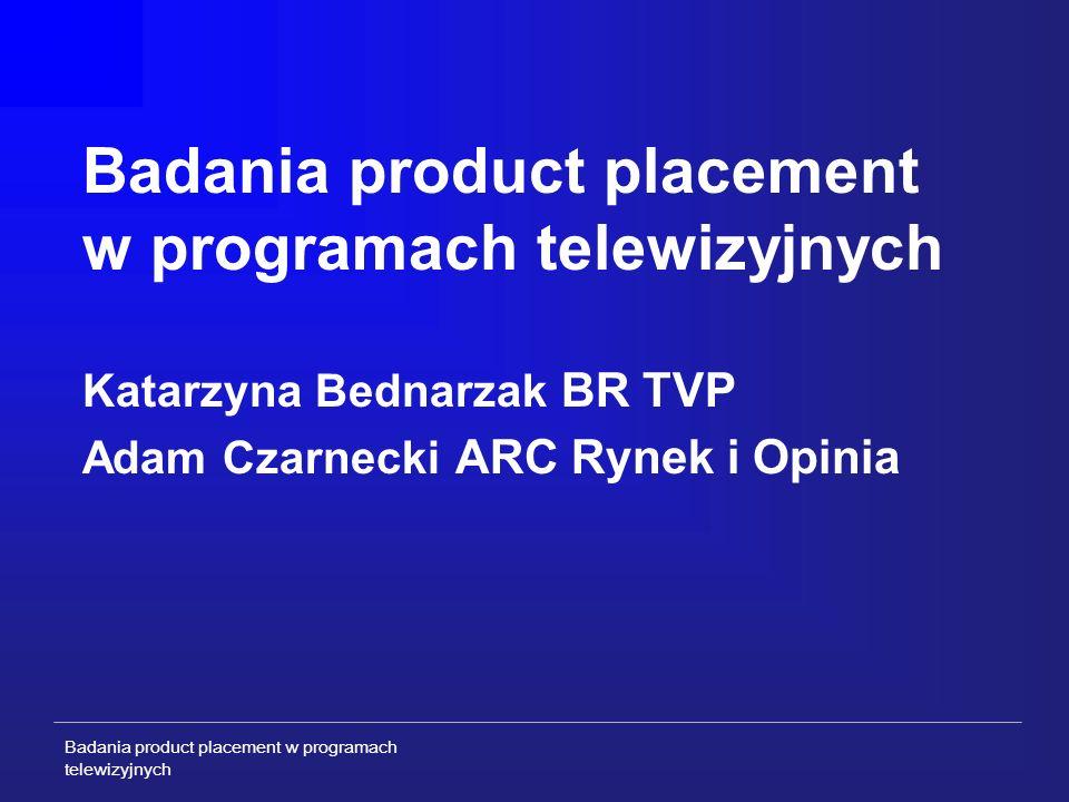 Badania product placement w programach telewizyjnych Badania product placement w programach telewizyjnych Katarzyna Bednarzak BR TVP Adam Czarnecki ARC Rynek i Opinia