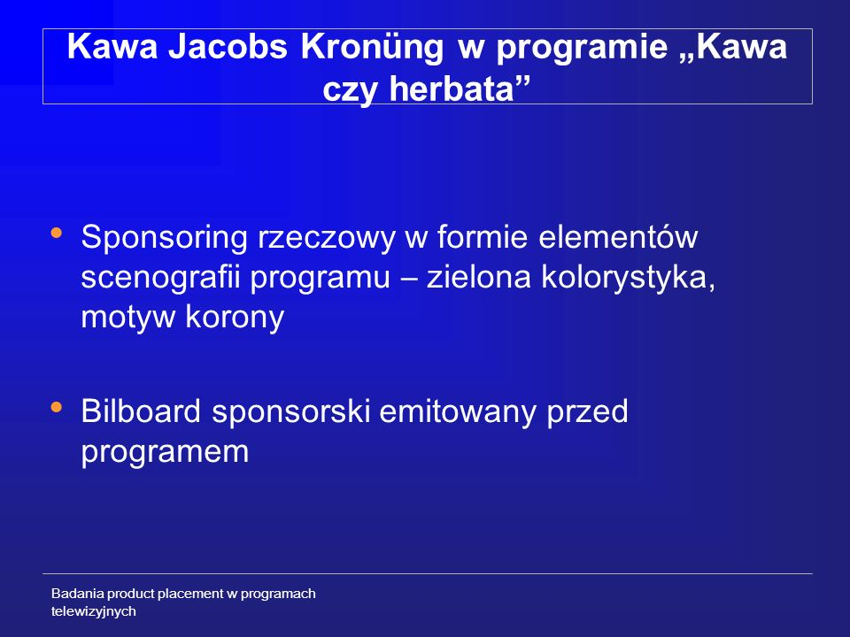 Badania product placement w programach telewizyjnych Kawa Jacobs Kronüng w programie Kawa czy herbata Sponsoring rzeczowy w formie elementów scenografii programu – zielona kolorystyka, motyw korony Bilboard sponsorski emitowany przed programem