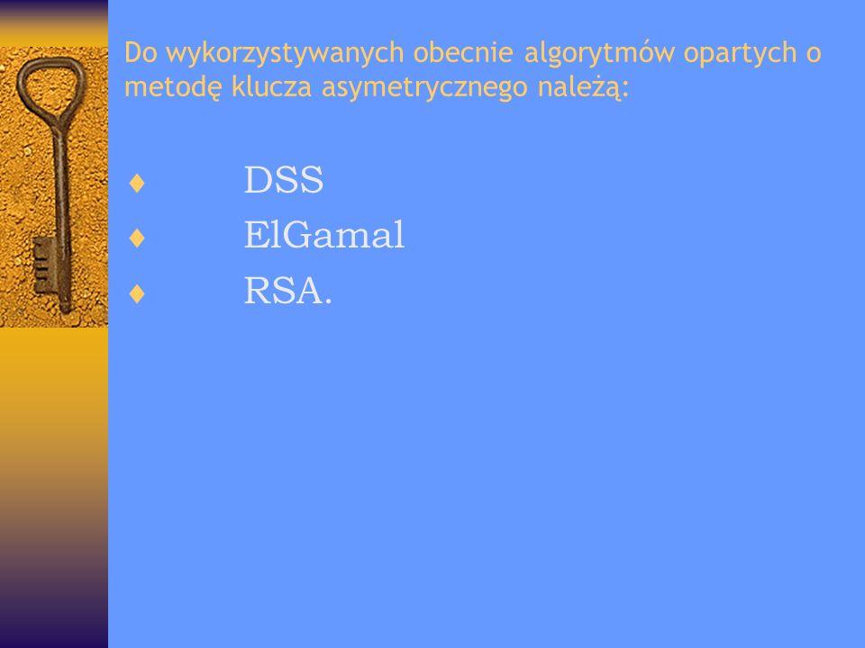 Do wykorzystywanych obecnie algorytmów opartych o metodę klucza asymetrycznego należą: DSS ElGamal RSA.