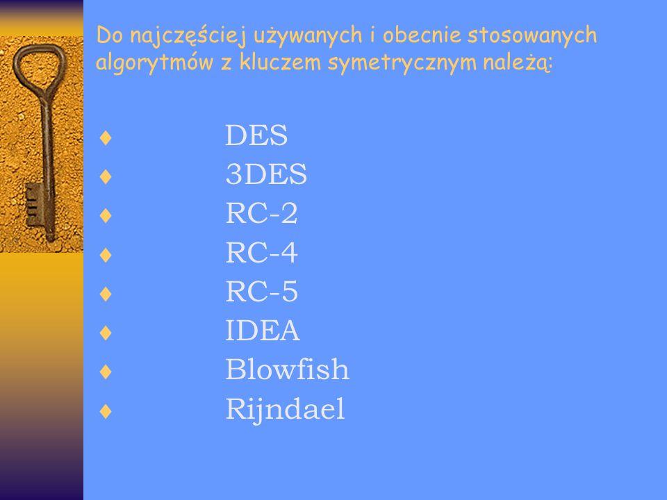 Do najczęściej używanych i obecnie stosowanych algorytmów z kluczem symetrycznym należą: DES 3DES RC-2 RC-4 RC-5 IDEA Blowfish Rijndael