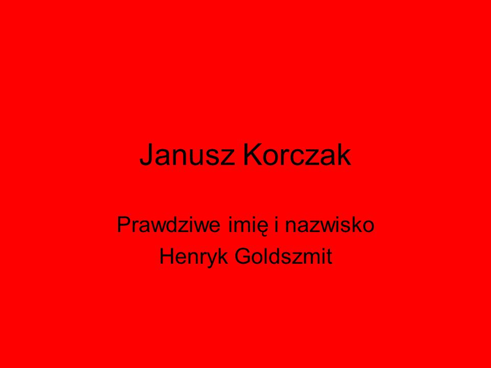 Janusz Korczak Prawdziwe imię i nazwisko Henryk Goldszmit
