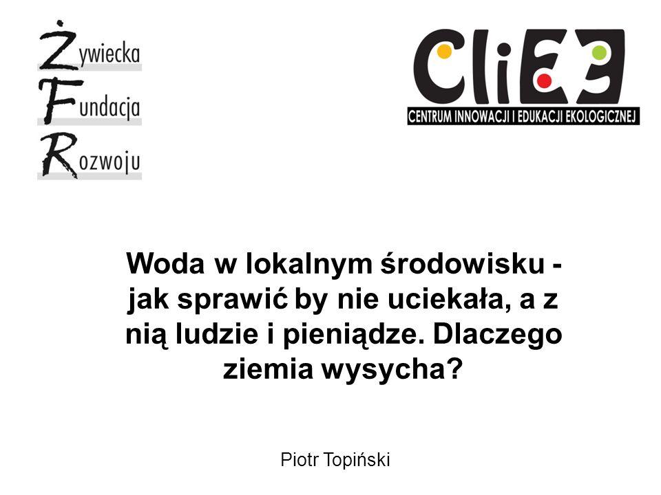 Piotr Topiński Woda w lokalnym środowisku - jak sprawić by nie uciekała, a z nią ludzie i pieniądze.