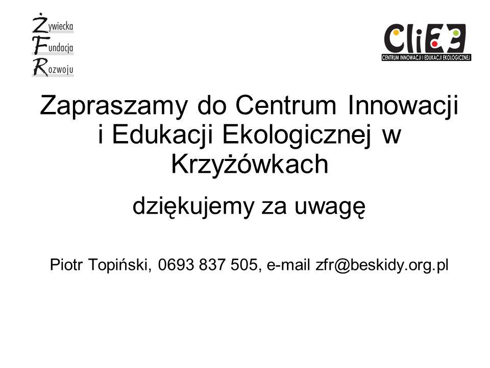 Zapraszamy do Centrum Innowacji i Edukacji Ekologicznej w Krzyżówkach dziękujemy za uwagę Piotr Topiński, 0693 837 505, e-mail zfr@beskidy.org.pl